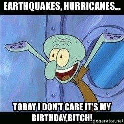calamardo tencaculos - earthquakes, hurricanes... Today I don't care IT'S MY BIRTHDAY,BITCH!