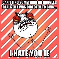 iHate - Can't find something on google... Realized i was directed to bing... I HATE YOU IE