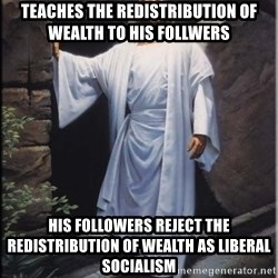 Hell Yeah Jesus - Teaches the redistribution of wealth to his follwers His followers reject the redistribution of wealth as liberal socialism