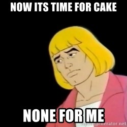Sad He-Man - Now its time for cake none for me