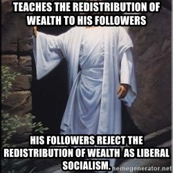 Hell Yeah Jesus - Teaches the redistribution of wealth to his followers his followers reject the redistribution of wealth  as liberal socialism.