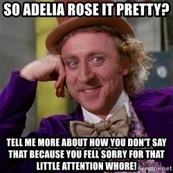 Willy Wonka - so adelia rose it pretty? tell me more about how you don't say that because you fell sorry for that little attention whore!