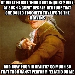 Joseph Ducreux - At what height thou dost inquire? Why,  at such a great degree  altitude that one could toucheth thy lips to the heavens And how poor in health? So much so that thou canst perform fellatio on me