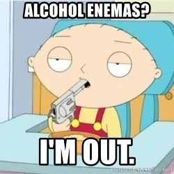 Stewie griffi - ALCOHOL ENEMAS? I'M OUT.