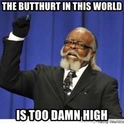 The tolerance is to damn high! - The butthurt in this world is too damn high