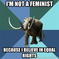 Misogyny Mastodon - i'm not a feminist because i believe in equal rights