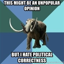 Misogyny Mastodon - this might be an unpopular opinion but i hate political correctness