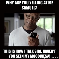 Samuel L Jackson Siri - Why are you yelling at me Samuel? This is how I talk siri, haven't you seen my mooovies?!