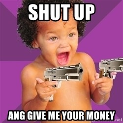 Baby $wag - shut up ang give me your money