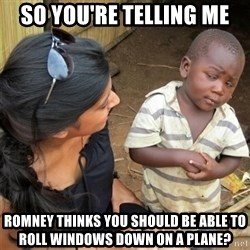 So You're Telling me - so you're telling me romney thinks you should be able to roll windows down on a plane?