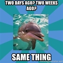 Dyscalculic Dolphin - two days ago? two weeks ago? same thing