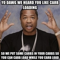 xZibits - YO DAWG WE HEARD YOU LIKE CARB LOADING SO WE PUT SOME CARBS IN YOUR CARBS SO YOU CAN CARB LOAD WHILE YOU CARB LOAD
