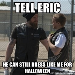 sons of anarchy - Tell eric  He can still dress like me for halloween