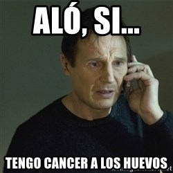 I don't know who you are... - aló, si...  tengo cancer a los huevos