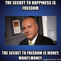 Kevin O'Leary - the secret to happiness is freedom the secret to freedom is money, money,money.