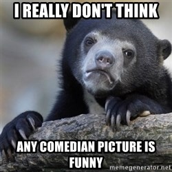 Confession Bear - I really don't think Any comedian picture is fUnny