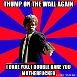 (Samuel L Jackson)Pulp Fiction - Thump on the wall again I dare you, i double dare you motherfucker
