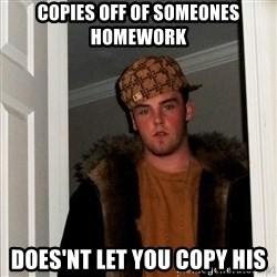 scum bag steve - copies off of someones homework does'nt let you copy his