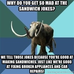 Misogyny Mastodon - why do you get so mad at the sandwich jokes? we tell those jokes because you're good at making sandwiches, JUST LIKE WE'RE GOOD AT FIXING BROKEN APPLIANCES AND CAR REPAIRS!