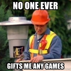 No One Ever Pays Me in Gum - No ONE EVER gifts me any games