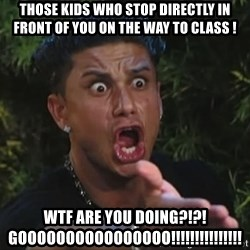 Pauly D - those kids who stop directly in front of you on the way to class ! WTF Are you doing?!?! GOOOOOOOOOOOOOOOO!!!!!!!!!!!!!!!