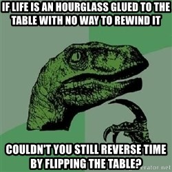Philosoraptor - If life is an hourglass glued to the table with no way to rewind it couldn't you still reverse time by flipping the table?