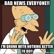 Professor Farnsworth - Bad news everyone!! I'm drunk with nothing better to do!!