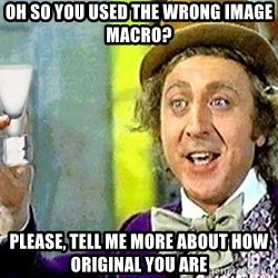 Willy Wonka - Oh so you used the wrong image macro? Please, Tell me more about how original you are