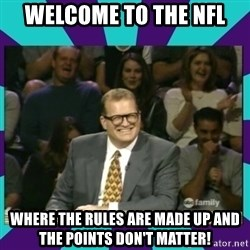 Drew Carey Whose line - Welcome to the nfl Where the rUles are made up and the pOints don't matter!