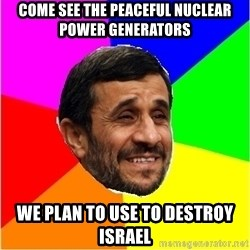 Irans President - Come see the peaceful nuclear power generators we plan to use to destroy israel