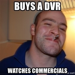 Good Guy Greg - Buys a DVr watches commercials