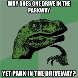 Philosoraptor - why does one drive in the parkway yet park in the driveway?