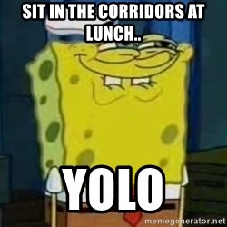 I Heard You Like Krabby Patties - Sit in the corridors at lunch.. Yolo