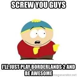 Screw you guys Cartman  - Screw you guys I'll just play Borderlands 2 and be awesome