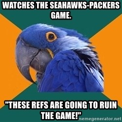 """Paranoid Parrot - Watches the seahawks-packers game. """"THESE REFS ARE GOING TO RUIN THE GAME!"""""""