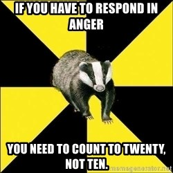 PuffBadger - if you have to respond in anger you need to count to twenty, not ten.