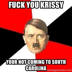 Advice Hitler - Fuck you Krissy  Your not Coming to south carolina