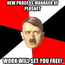 Advice Hitler - new process manager at plusnet work will set you free!