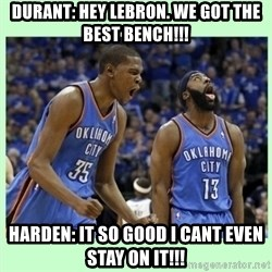 durant harden - Durant: Hey lebron. WE got the best bench!!! Harden: It so good i cant even stay on it!!!