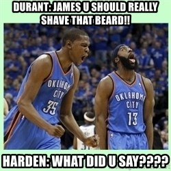 durant harden - Durant: james u should really shave that beard!! harden: WHAT DID U SAY????