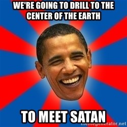 Obama - we're going to drill to the center of the earth to meet satan