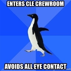 Socially Awkward Penguin - Enters CLE crewroom avoids all eye contact
