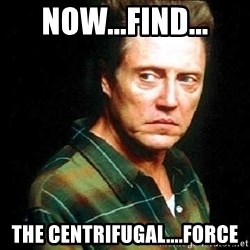Christopher Walken - Now...find... The centriFugal....force