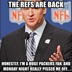 Roger Goodell - The Refs are back Honestly, I'm a Huge Packers Fan, and MondaY Night Really Pissed Me Off..