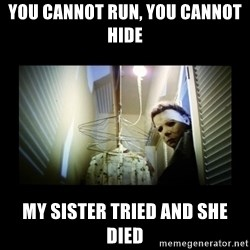 Michael Myers - You cannot Run, YOU CANNOT HIDE MY SISTER TRIED AND SHE DIED