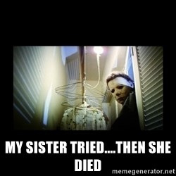 Michael Myers - My sister tried....then she died