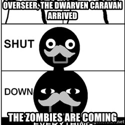 Shut Down Everything - Overseer, the dwarven caravan arrived THE zombies are coming