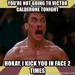 jean claude van damme - you're not going to victor calderone tonight hokay, i kick you in face 2 times