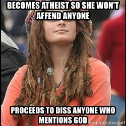 COLLEGE LIBERAL GIRL - Becomes atheist so she won't affend anyone Proceeds to diss anyone who mentions god