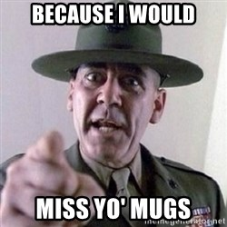 Angry Drill Sergeant - Because i would miss yo' mugs